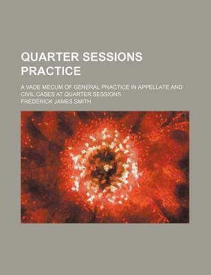 Quarter Sessions Practice; A Vade Mecum of General Practice in Appellate and Civil Cases at Quarter Sessions