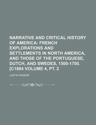 Narrative and Critical History of America; French Explorations and Settlements in North America, and Those of the Portuguese, Dutch, and Swedes, 1500-