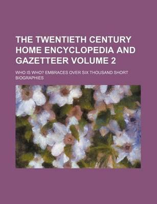The Twentieth Century Home Encyclopedia and Gazetteer; Who Is Who? Embraces Over Six Thousand Short Biographies Volume 2