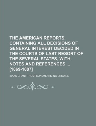 The American Reports, Containing All Decisions of General Interest Decided in the Courts of Last Resort of the Several States, with Notes and References [1869-1887]
