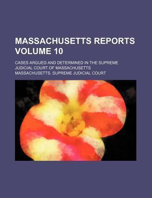 Massachusetts Reports; Cases Argued and Determined in the Supreme Judicial Court of Massachusetts Volume 10