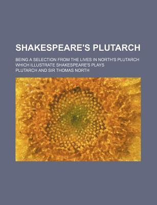 Shakespeare's Plutarch; Being a Selection from the Lives in North's Plutarch Which Illustrate Shakespeare's Plays