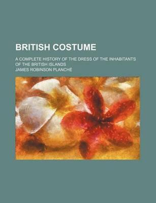 British Costume; A Complete History of the Dress of the Inhabitants of the British Islands