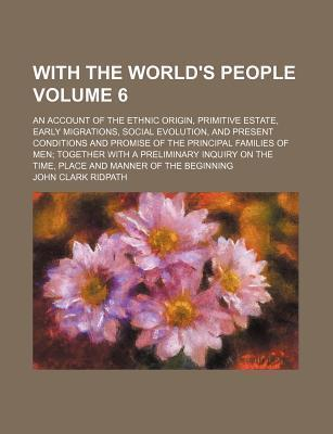 With the World's People; An Account of the Ethnic Origin, Primitive Estate, Early Migrations, Social Evolution, and Present Conditions and Promise of