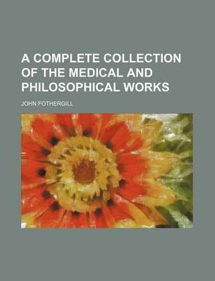 A Complete Collection of the Medical and Philosophical Works