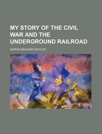 My Story of the Civil War and the Underground Railroad