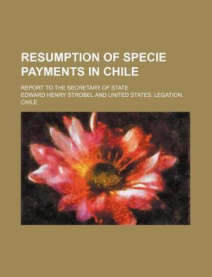 Resumption of Specie Payments in Chile; Report to the Secretary of State