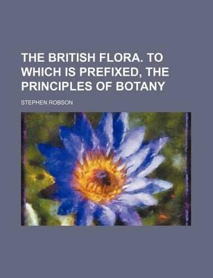 The British Flora. to Which Is Prefixed, the Principles of Botany