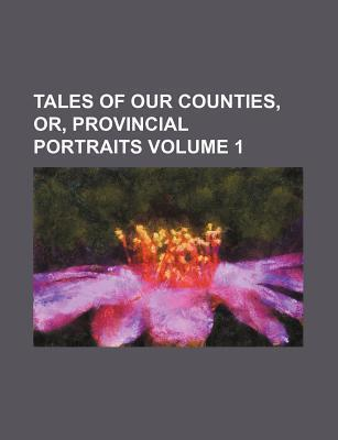 Tales of Our Counties, Or, Provincial Portraits Volume 1