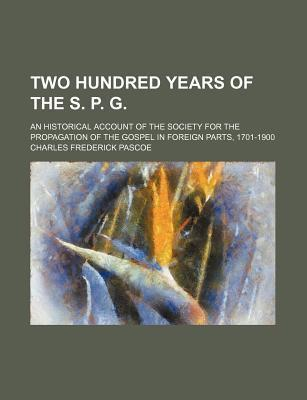 Two Hundred Years of the S. P. G; An Historical Account of the Society for the Propagation of the Gospel in Foreign Parts, 1701-1900