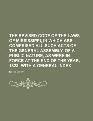 The Revised Code of the Laws of Mississippi, in Which Are Comprised All Such Acts of the General Assembly, of a Public Nature, as Were in Force at the