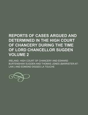 Reports of Cases Argued and Determined in the High Court of Chancery During the Time of Lord Chancellor Sugden Volume 2