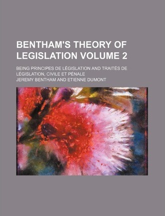 Bentham's Theory of Legislation; Being Principes de Legislation and Traites de Legislation, Civile Et Penale Volume 2