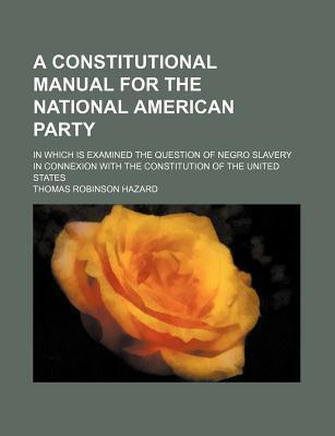 A Constitutional Manual for the National American Party; In Which Is Examined the Question of Negro Slavery in Connexion with the Constitution of Th