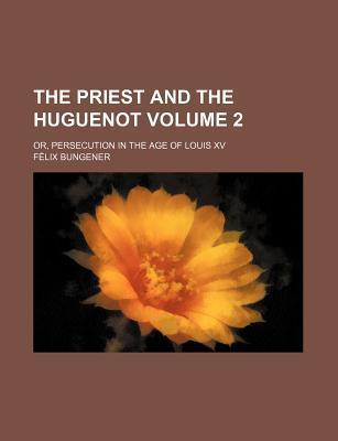 The Priest and the Huguenot; Or, Persecution in the Age of Louis XV Volume 2