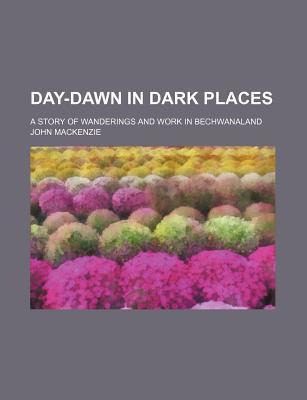 Day-Dawn in Dark Places; A Story of Wanderings and Work in Bechwanaland