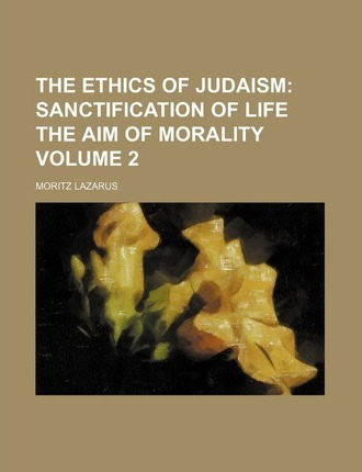 The Ethics of Judaism; Sanctification of Life the Aim of Morality Volume 2