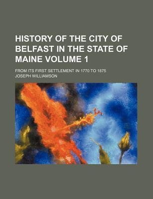 History of the City of Belfast in the State of Maine; From Its First Settlement in 1770 to 1875 Volume 1