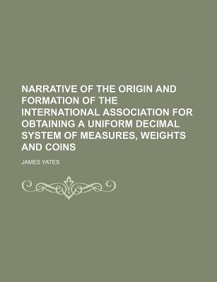 Narrative of the Origin and Formation of the International Association for Obtaining a Uniform Decimal System of Measures, Weights and Coins