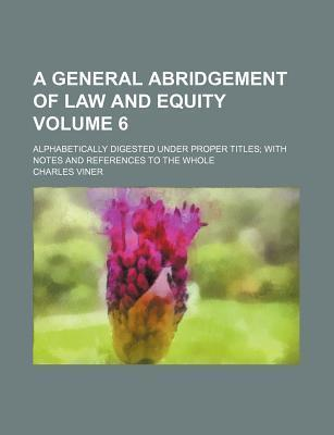 A General Abridgement of Law and Equity; Alphabetically Digested Under Proper Titles with Notes and References to the Whole Volume 6