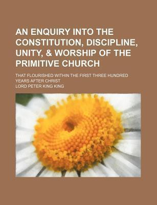 An Enquiry Into the Constitution, Discipline, Unity, & Worship of the Primitive Church; That Flourished Within the First Three Hundred Years After Christ