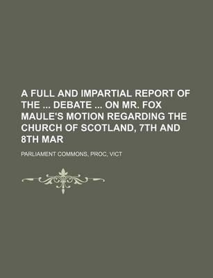 A Full and Impartial Report of the Debate on Mr. Fox Maule's Motion Regarding the Church of Scotland, 7th and 8th Mar