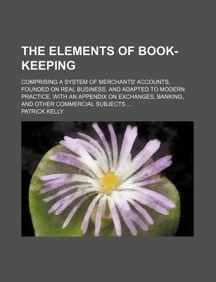 The Elements of Book-Keeping; Comprising a System of Merchants' Accounts, Founded on Real Business, and Adapted to Modern Practice. with an Appendix on Exchanges, Banking, and Other Commercial Subjects