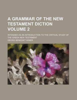 A Grammar of the New Testament Diction; Intended as an Introduction to the Critical Study of the Greek New Testament Volume 2