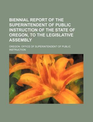 Biennial Report of the Superintendent of Public Instruction of the State of Oregon, to the Legislative Assembly