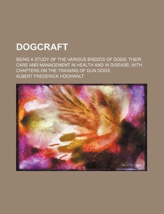 Dogcraft; Being a Study of the Various Breeds of Dogs Their Care and Management in Health and in Disease with Chapters on the Training of Gun Dogs