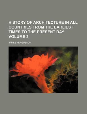 History of Architecture in All Countries from the Earliest Times to the Present Day Volume 2