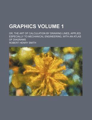 Graphics; Or, the Art of Calculation by Drawing Lines, Applied Especially to Mechanical Engineering, with an Atlas of Diagrams Volume 1