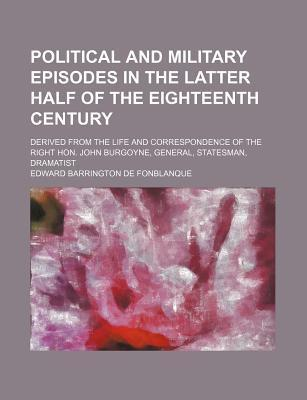 Political and Military Episodes in the Latter Half of the Eighteenth Century; Derived from the Life and Correspondence of the Right Hon. John Burgoyne, General, Statesman, Dramatist
