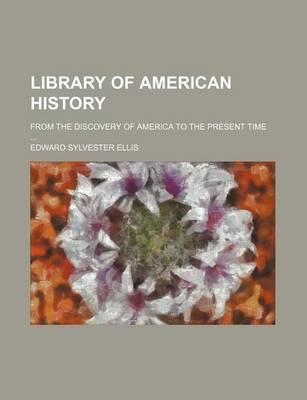Library of American History; From the Discovery of America to the Present Time
