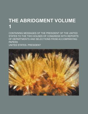 The Abridgment; Containing Messages of the President of the United States to the Two Houses of Congress with Reports of Departments and Selections from Accompanying Papers Volume 1