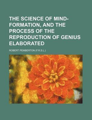 The Science of Mind-Formation, and the Process of the Reproduction of Genius Elaborated