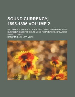 Sound Currency, 1895-1896; A Compendium of Accurate and Timely Information on Currency Questions Intended for Writers, Speakers and Students Volume 2