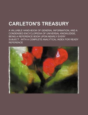 Carleton's Treasury; A Valuable Hand-Book of General Information, and a Condensed Encyclopedia of Universal Knowledge, Being a Reference Book Upon NEA
