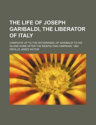 The Life of Joseph Garibaldi, the Liberator of Italy; Complete Up to the Withdrawal of Garibaldi to His Island Home After the Neapolitan Campaign, 1860