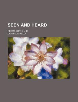 Seen and Heard; Poems or the Like