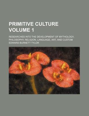 Primitive Culture; Researches Into the Development of Mythology, Philosophy, Religion, Language, Art, and Custom Volume 1
