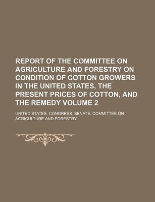 Report of the Committee on Agriculture and Forestry on Condition of Cotton Growers in the United States, the Present Prices of Cotton, and the Remedy Volume 2