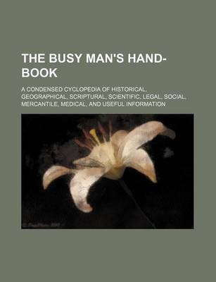 The Busy Man's Hand-Book; A Condensed Cyclopedia of Historical, Geographical, Scriptural, Scientific, Legal, Social, Mercantile, Medical, and Useful I