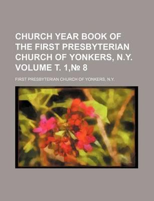 Church Year Book of the First Presbyterian Church of Yonkers, N.y Volume . 1, 8