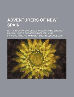 Adventurers of New Spain; Part 1 the Spanish Conquerors, by Irving Berdine Richman. Part 2 the Spanish Borderlands