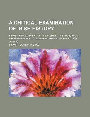 A Critical Examination of Irish History; Being a Replacement of the False by the True, from the Elizabethan Conquest to the Legislative Union of 1800