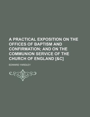 A Practical Exposition on the Offices of Baptism and Confirmation; And on the Communion Service of the Church of England [&C]