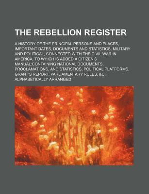 The Rebellion Register; A History of the Principal Persons and Places, Important Dates, Documents and Statistics, Military and Political, Connected Wi