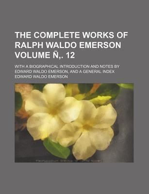 The Complete Works of Ralph Waldo Emerson; With a Biographical Introduction and Notes by Edward Waldo Emerson, and a General Index Volume N . 12