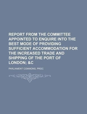 Report from the Committee Appointed to Enquire Into the Best Mode of Providing Sufficient Accommodation for the Increased Trade and Shipping of the Port of London; &C